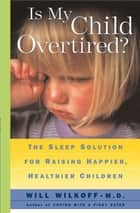 Is My Child Overtired? ebook by Will Wilkoff, M.D.