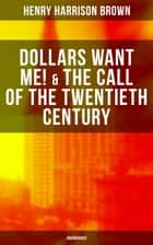 DOLLARS WANT ME! & THE CALL OF THE TWENTIETH CENTURY (Unabridged) - Defeat the Material Desires and Burdens - Feel the Power of Positive Assertions in Your Personal and Professional Life ebook by Henry Harrison Brown