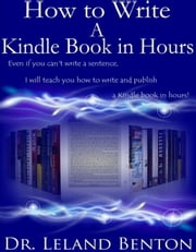 How to Write a Kindle Book in Hours ebook by Dr. Leland Benton