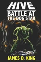Hive: Battle at the Dog Star ebook by James D. King