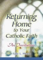 Returning Home to Your Catholic Faith ebook by Mews, Sally L.