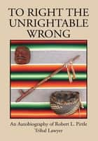 To Right The Unrightable Wrong ebook by Robert L. Pirtle
