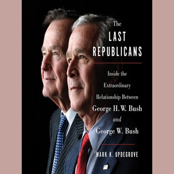The Last Republicans - Inside the Extraordinary Relationship Between George H.W. Bush and George W. Bush audiobook by Mark K. Updegrove