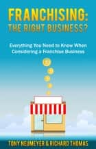 Franchising: The Right Business Choice?: Everything You Need to Know When Considering a Franchise Business ebook by Tony Neumeyer, Richard Thomas