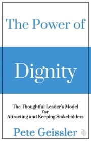 The Power of Dignity - The Thoughtful Leader's Model for Sustainable Competitive Advantage ebook by Pete Geissler