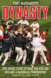 Dynasty - The Inside Story of How the Red Sox Became a Baseball Powerhouse ebook by Tony Massarotti,Jason Varitek