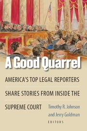 A Good Quarrel: America's Top Legal Reporters Share Stories from Inside the Supreme Court ebook by Johnson, Timothy R.