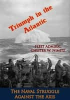 Triumph in the Atlantic: The Naval Struggle Against the Axis ebook by Fleet Admiral Chester W. Nimitz, E. B. Potter