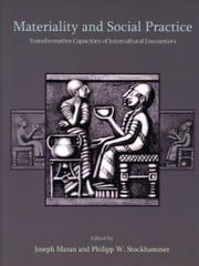 Materiality and Social Practice - Transformative Capacities of Intercultural Encounters ebook by Joseph Maran,Philipp W. Stockhammer