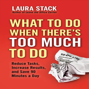 What To Do When There's Too Much To Do - Reduce Tasks, Increase Results, and Save 90 a Minutes Day audiobook by Laura Stack