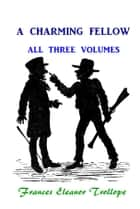 A Charming Fellow - All Three Volumes ebook by Frances Eleanor Trollope