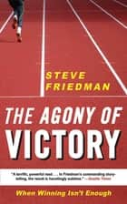 The Agony of Victory - When Winning Isn't Enough ebook by Steve Friedman