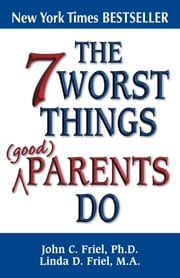 The 7 Worst Things Good Parents Do ebook by John Friel, Ph.D.,Linda Friel, M.A.