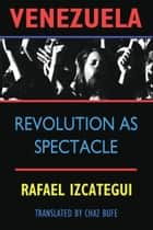 Venezuela - Revolution as Spectacle ebook by Chaz Bufe, Rafael Uzcategui