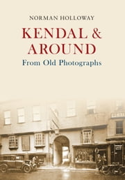 Kendal & Around From Old Photographs ebook by Norman Holloway
