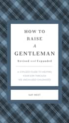 How to Raise a Gentleman - A Civilized Guide to Helping Your Son Through His Uncivilized Childhood ebook by Kay West