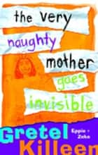 The Very Naughty Mother Goes Invisible ebook by Gretel Killeen