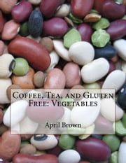Coffee, Tea, and Gluten Free: Vegetables ebook by April Brown