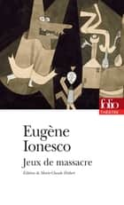 Jeux de massacre ebook by Eugène Ionesco, Marie-Claude Hubert