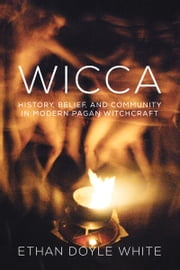 Wicca - History, Belief, and Community in Modern Pagan Witchcraft ebook by Ethan Doyle White