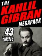 The Khalil Gibran Megapack - 43 Classic Works ebook by Khalil Gibran