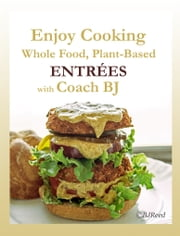 Enjoy Cooking Whole Food, Plant-Based ENTRÉES with Coach BJ ebook by BJ Reed