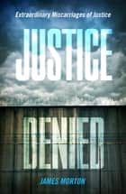 Justice Denied - Extraordinary miscarriages of justice ebook by James Morton