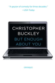 But Enough About You - Essays ebook by Christopher Buckley