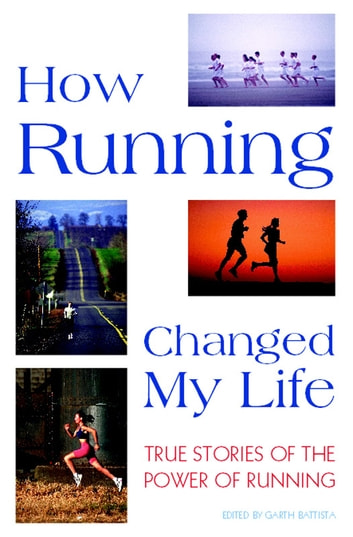 How Running Changed My Life - True Stories of the Power of Running ebook by Garth Battista