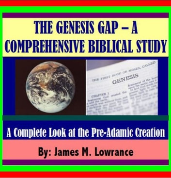 "The ""Genesis Gap"" – A Comprehensive Biblical Study - A COMPLETE LOOK AT THE PRE-ADAMIC CREATION ebook by James Lowrance"