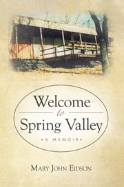 Welcome to Spring Valley - A Memoir ebook by Mary John Eidson