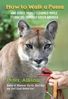 How to Walk a Puma - And Other Things I Learned While Stumbling through South America ebook by