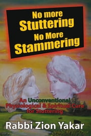 No More Stuttering - No More Stammering - A Physiological and Spiritual Cure for Stuttering ebook by Rabbi Zion Yakar