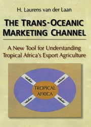 The Trans-Oceanic Marketing Channel - A New Tool for Understanding Tropical Africa's Export Agriculture ebook by Erdener Kaynak