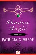 Shadow Magic ebook by Patricia C. Wrede