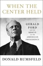 When the Center Held - Gerald Ford and the Rescue of the American Presidency ebook by Donald Rumsfeld