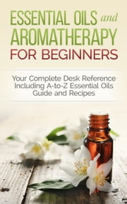 Essential Oils and Aromatherapy for Beginners: Your Complete Desk Reference Including A-to-Z Essential Oils Guide and Recipes ebook by Dylanna Press