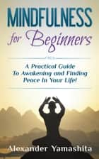 Mindfulness for Beginners: A Practical Guide To Awakening and Finding Peace In Your Life! ekitaplar by Alexander Yamashita