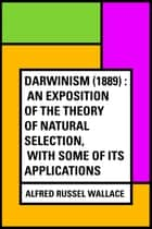 Darwinism (1889) : An exposition of the theory of natural selection, with some of its applications ebook by Alfred Russel Wallace