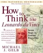 How to Think Like Leonardo da Vinci - Seven Steps to Genius Every Day ebook by Michael J. Gelb