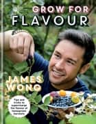 RHS Grow for Flavour - Tips & tricks to supercharge the flavour of homegrown harvests ebook by James Wong