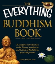 The Everything Buddhism Book: A Complete Introduction to the History, Traditions, and Beliefs of Buddhism, Past and Present ebook by Kozak, Arnie