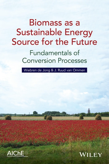 Biomass as a Sustainable Energy Source for the Future - Fundamentals of Conversion Processes ebook by Wiebren de Jong,J. Ruud van Ommen