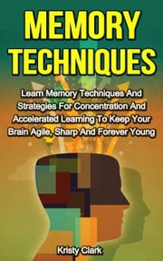 Memory Techniques - Learn Memory Techniques And Strategies For Concentration And Accelerated Learning To Keep Your Brain Agile, Sharp And Forever Young. - Memory Loss Book Series, #3 ebook by Kristy Clark