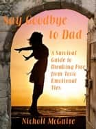 Say Goodbye to Dad: A Survival Guide to Breaking Free from Toxic Emotional Ties ebook by Nicholl McGuire