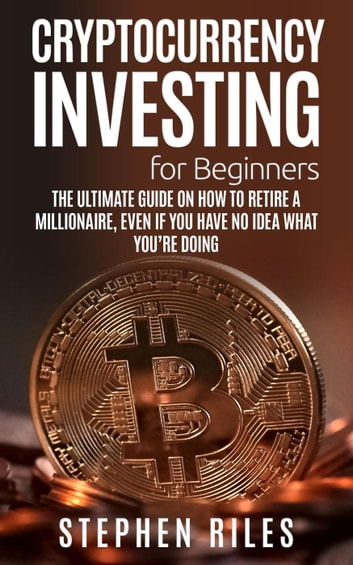 Cryptocurrency Investing for Beginners: The Ultimate Guide on How to Retire A Millionaire, Even If You Have No Idea What You're Doing ebook by Stephen Riles