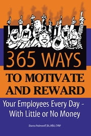 365 Ways to Motivate and Reward Your Employees Every Day - With Little or No Money ebook by Dianna Podmoroff