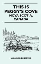 This is Peggy's Cove - Nova Scotia, Canada ebook by William DeGarthe