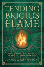 Tending Brigid's Flame - Awaken to the Celtic Goddess of Hearth, Temple, and Forge ebook by Lunaea Weatherstone