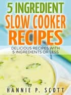5 Ingredient Slow Cooker Recipes: Delicious Recipes With 5 Ingredients or Less ebook by Hannie P. Scott